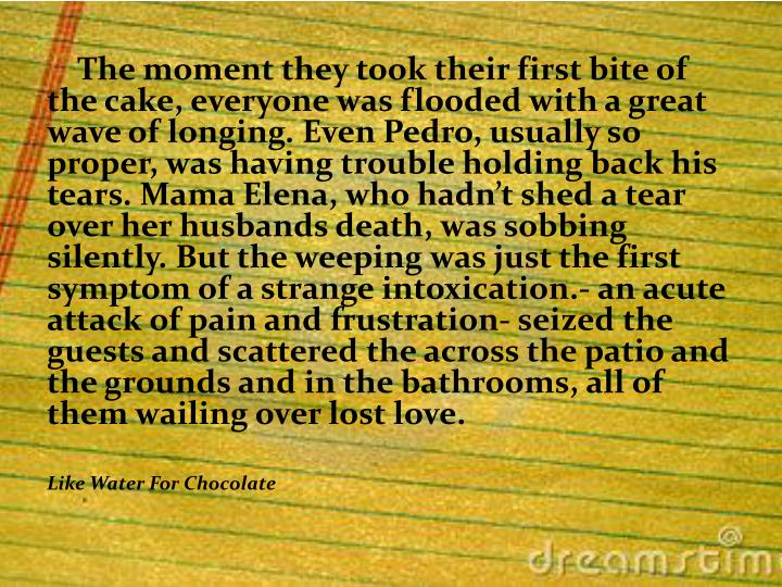 The moment they took their first bite of  the cake, everyone was flooded with a great wave of longing. Even Pedro, usually so proper, was having trouble holding back his tears. Mama Elena, who hadn't shed a tear over her husbands death, was sobbing silently. But the weeping was just the first symptom of a strange intoxication.- an acute attack of pain and frustration- seized the guests and scattered the across the patio and the grounds and in the bathrooms, all of them wailing over lost love.