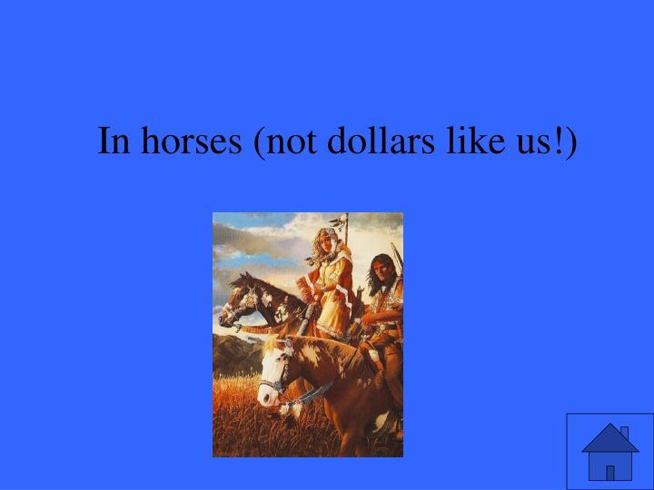 In horses (not dollars like us!)