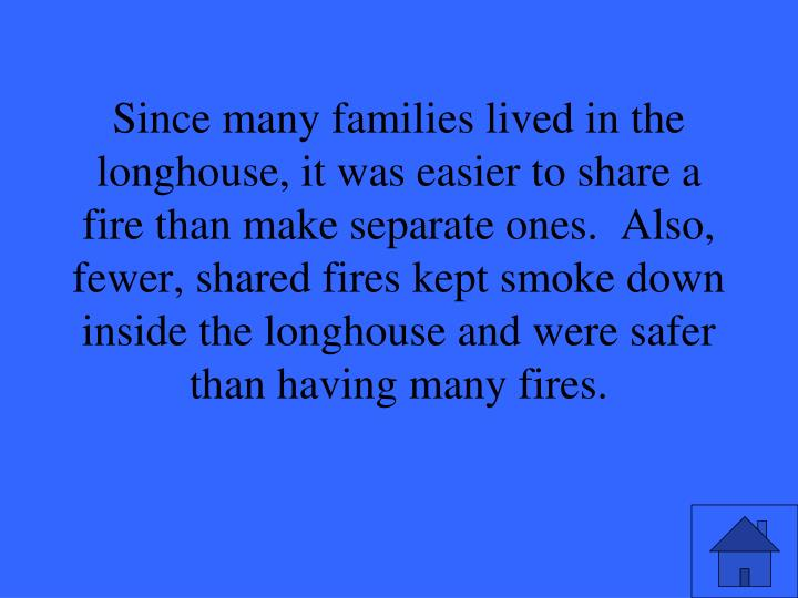 Since many families lived in the longhouse, it was easier to share a fire than make separate ones.  Also, fewer, shared fires kept smoke down inside the longhouse and were safer than having many fires.