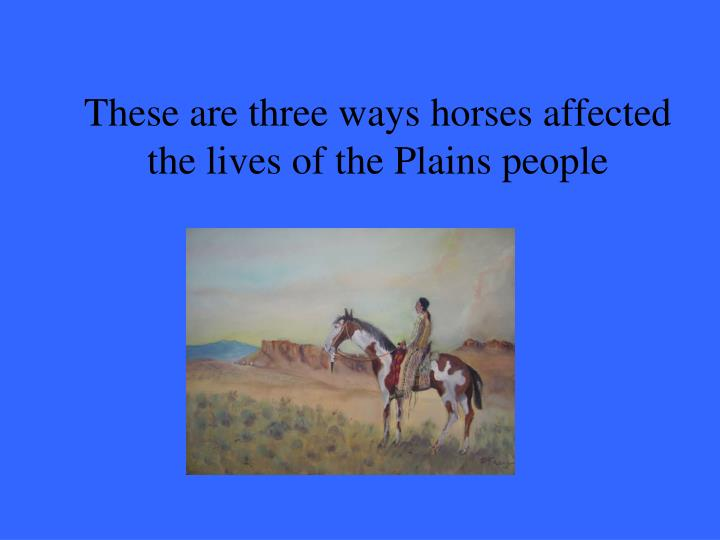 These are three ways horses affected the lives of the Plains people