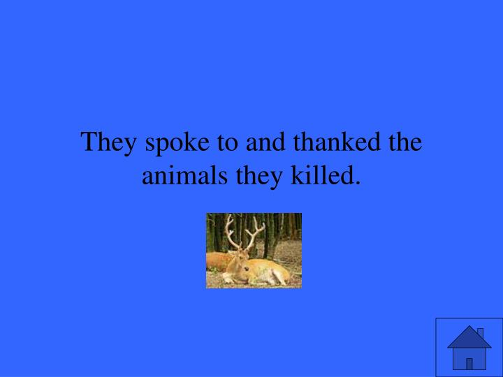 They spoke to and thanked the animals they killed.
