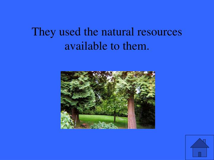 They used the natural resources available to them.