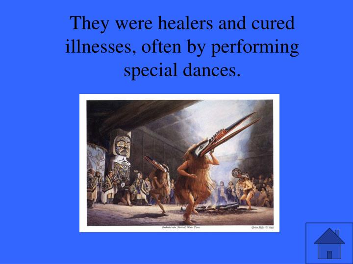 They were healers and cured illnesses, often by performing special dances.