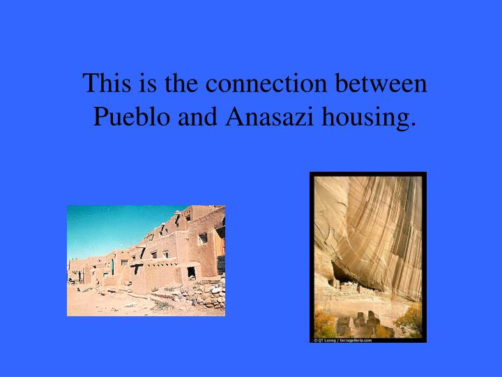 This is the connection between Pueblo and Anasazi housing.