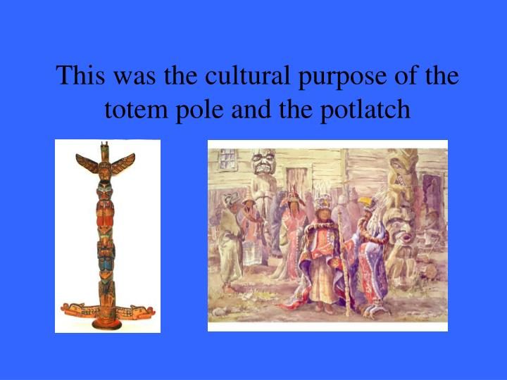 This was the cultural purpose of the totem pole and the potlatch
