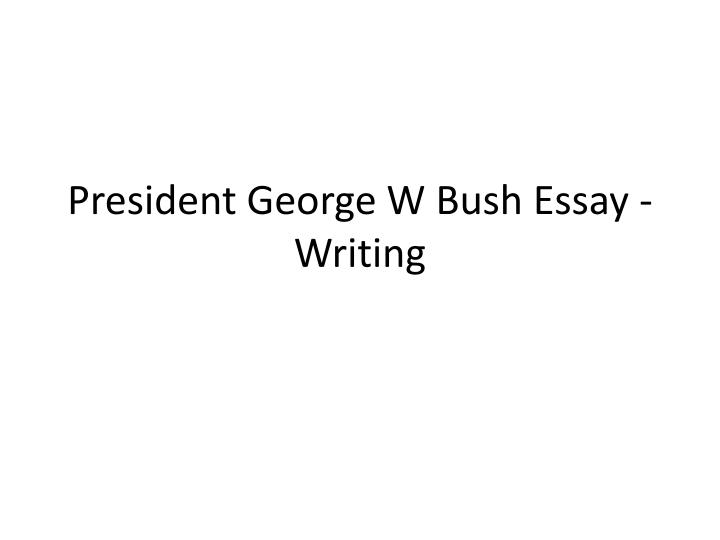 bush essay The george w bush presidential library and museum is the 13th presidential library administered by the national archives and records administration.
