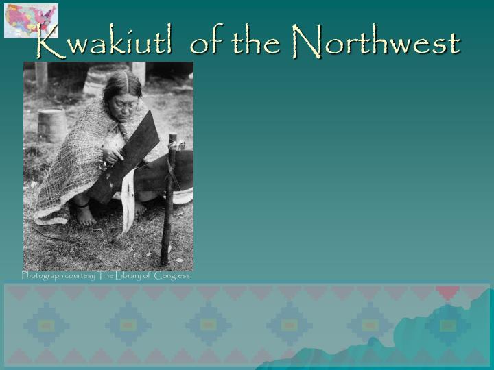 Kwakiutl  of the Northwest