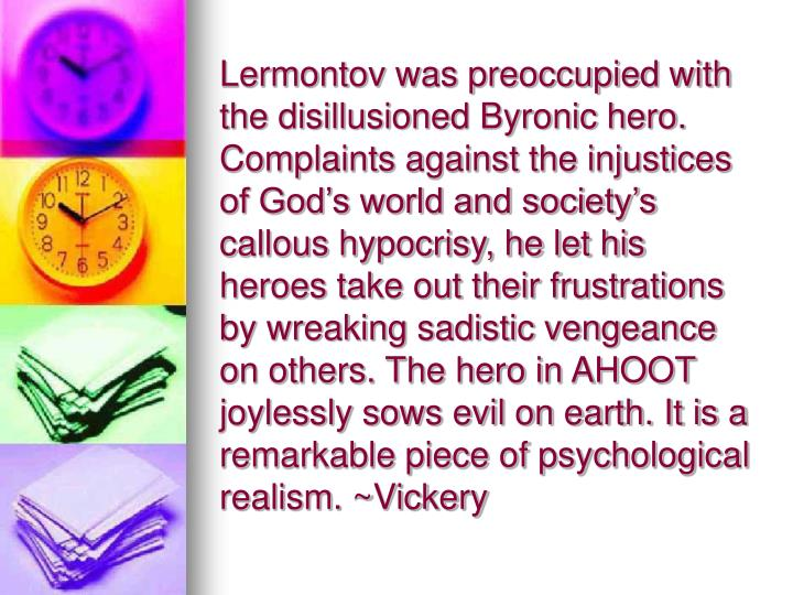 Lermontov was preoccupied with the disillusioned Byronic hero. Complaints against the injustices of God's world and society's callous hypocrisy, he let his heroes take out their frustrations by wreaking sadistic vengeance on others. The hero in AHOOT joylessly sows evil on earth. It is a remarkable piece of psychological realism. ~Vickery