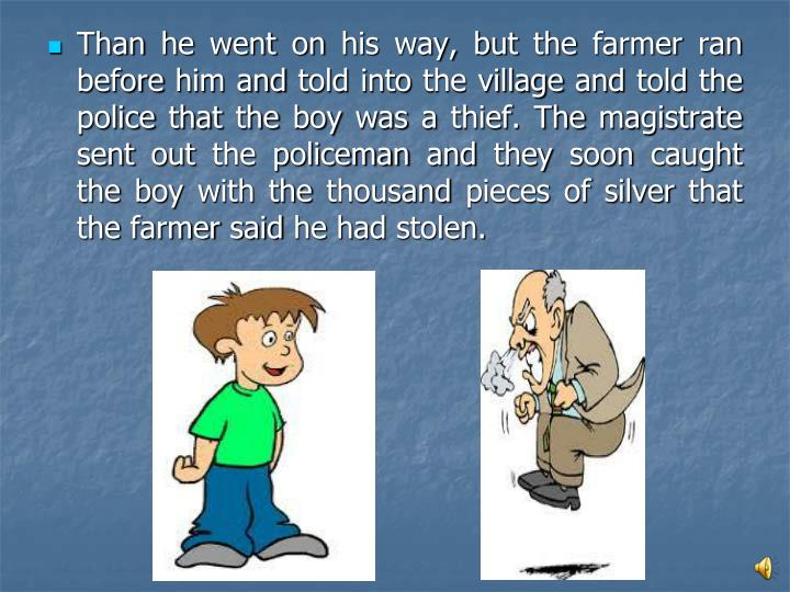 Than he went on his way, but the farmer ran before him and told into the village and told the police that the boy was a thief. The magistrate sent out the policeman and they soon caught the boy with the thousand pieces of silver that the farmer said he had stolen.
