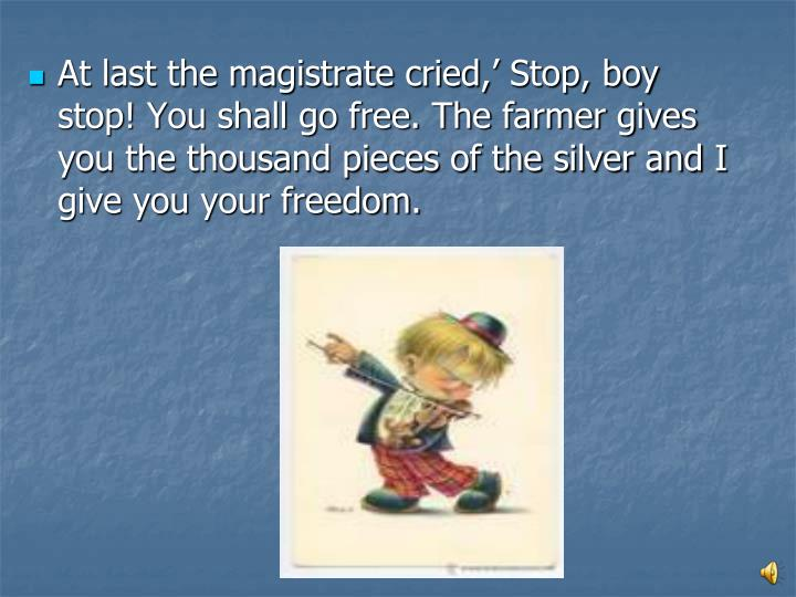 At last the magistrate cried,' Stop, boy stop! You shall go free. The farmer gives you the thousand pieces of the silver and I give you your freedom.