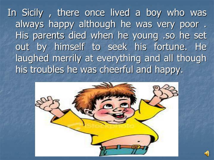 In Sicily , there once lived a boy who was always happy although he was very poor . His parents died...