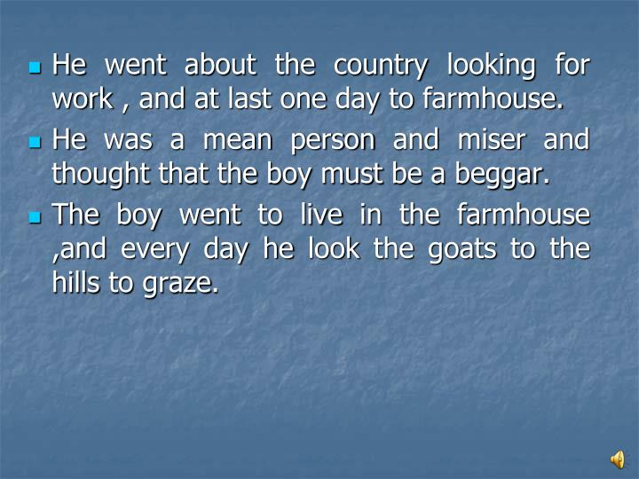 He went about the country looking for work , and at last one day to farmhouse.