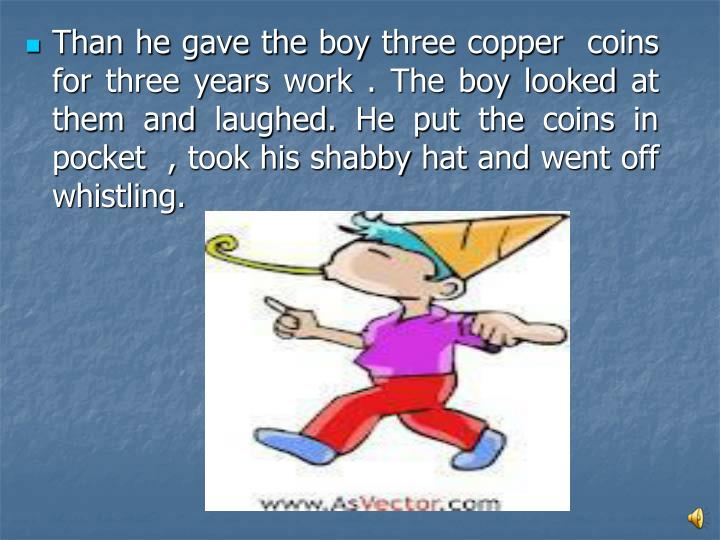 Than he gave the boy three copper  coins for three years work . The boy looked at them and laughed. He put the coins in pocket  , took his shabby hat and went off whistling.
