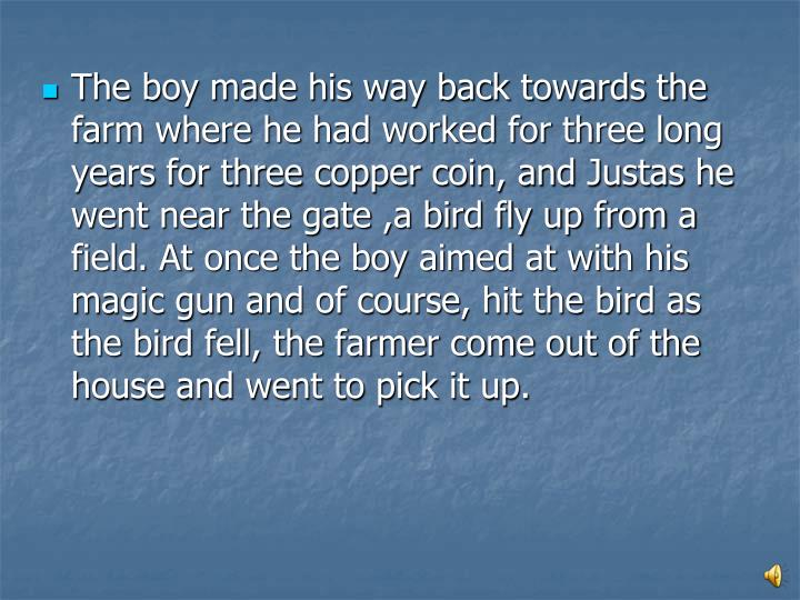 The boy made his way back towards the farm where he had worked for three long years for three copper coin, and Justas he went near the gate ,a bird fly up from a field. At once the boy aimed at with his magic gun and of course, hit the bird as the bird fell, the farmer come out of the house and went to pick it up.