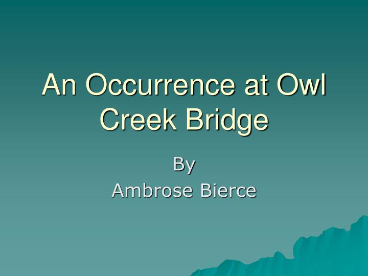 an occurrence at owl creek essay Dancing driftwood in an occurrence at owl creek bridge a meager occurrence in which a minor bridge survives a vain and inglorious man essay.