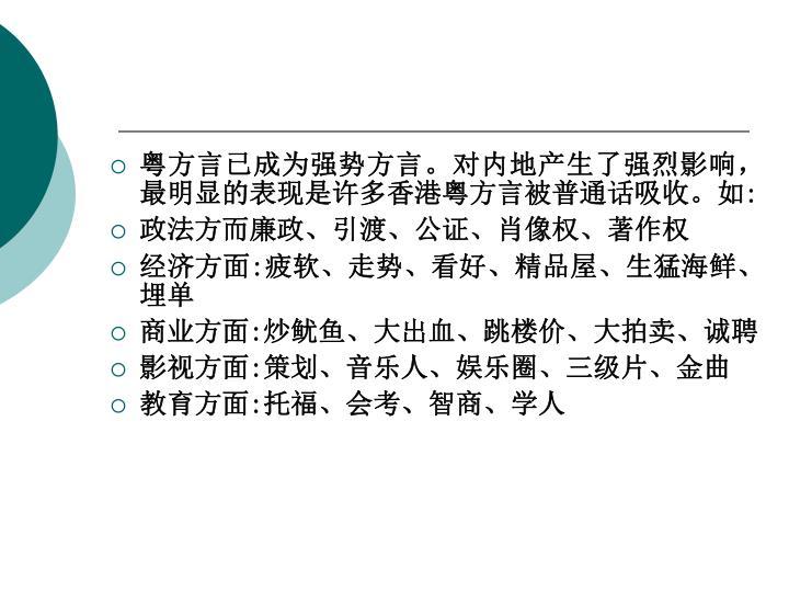 粤方言已成为强势方言。对内地产生了强烈影响,最明显的表现是许多香港粤方言被普通话吸收。如: