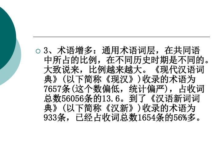 3、术语增多:通用术语词层,在共同语中所占的比例,在不同历史时期是不同的。大致说来,比例越来越大。《现代汉语词典》(以下简称《现汉》)收录的术语为7657条(这个数偏低,统计偏严),占收词总数56056条的13.6。到了《汉语新词词典》(以下简称《汉新》)收录的术语为933条,已经占收词总数1654条的56%多。