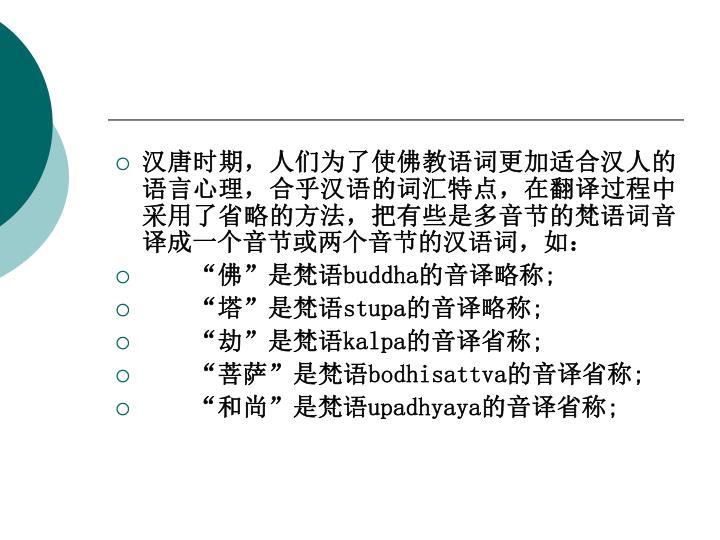 汉唐时期,人们为了使佛教语词更加适合汉人的语言心理,合乎汉语的词汇特点,在翻译过程中采用了省略的方法,把有些是多音节的梵语词音译成一个音节或两个音节的汉语词,如: