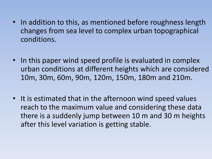 In addition to this, as mentioned before roughness length changes from sea level to complex urban topographical conditions.