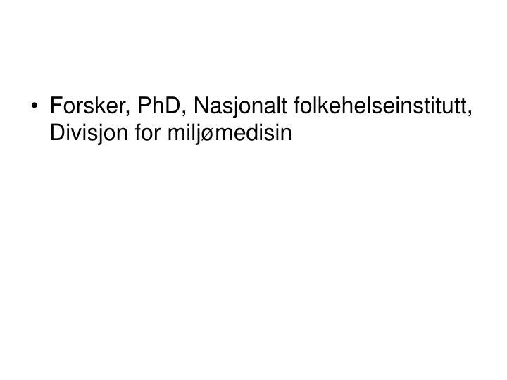 Forsker, PhD, Nasjonalt folkehelseinstitutt, Divisjon for miljømedisin