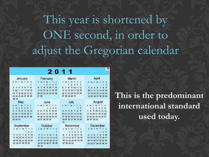 This year is shortened by ONE second, in order to adjust the Gregorian calendar