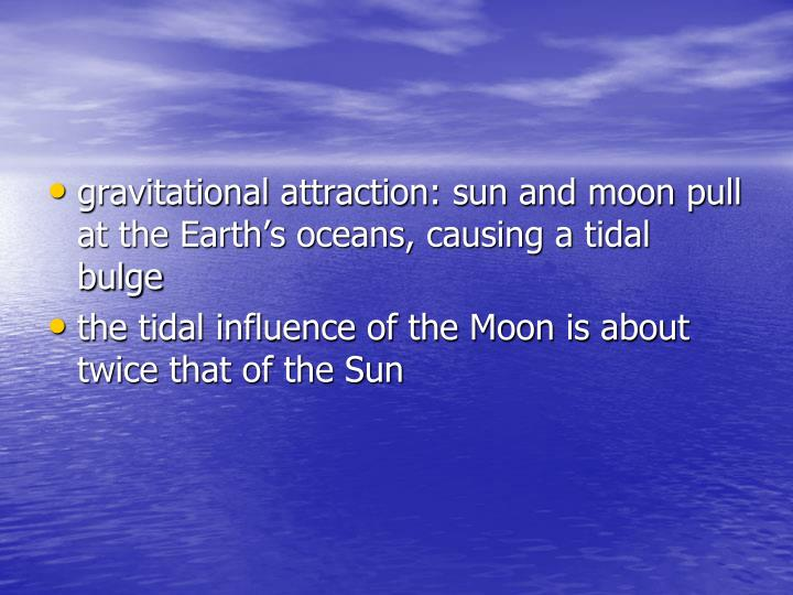 gravitational attraction: sun and moon pull at the Earth's oceans, causing a tidal bulge
