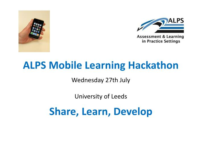 alps mobile learning hackathon wednesday 27th july university of leeds share learn develop n.