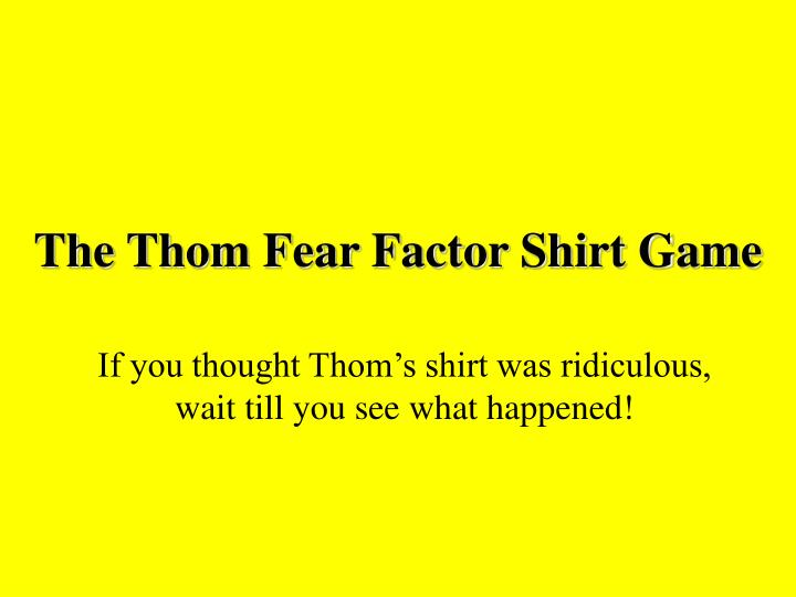 The thom fear factor shirt game