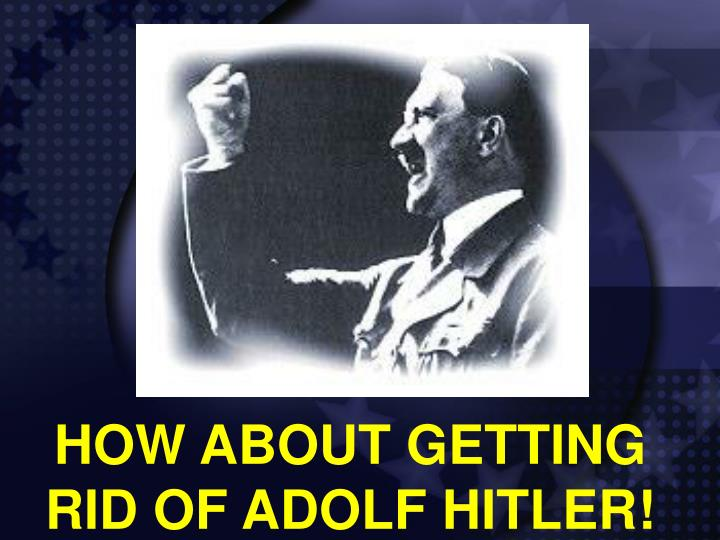 HOW ABOUT GETTING RID OF ADOLF HITLER!