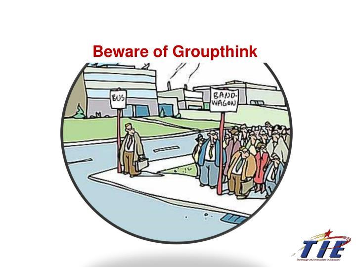 Beware of Groupthink