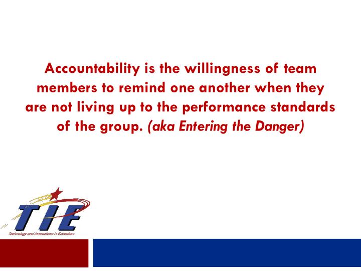 Accountability is the willingness of team members to remind one another when they are not living up to the performance standards of the group.