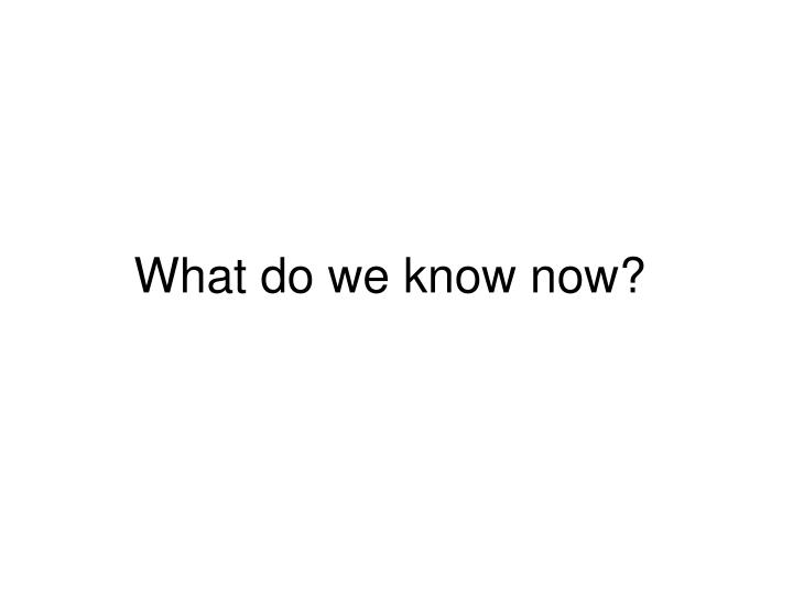 What do we know now?