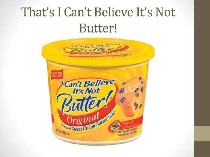 That s i can t believe it s not butter