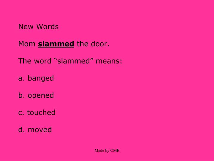New words mom slammed the door the word slammed means a banged b opened c touched d moved