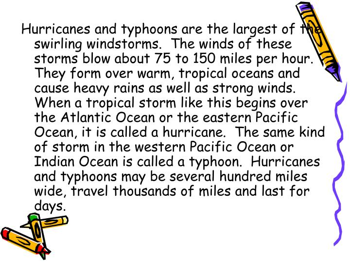 Hurricanes and typhoons are the largest of the swirling windstorms.  The winds of these storms blow about 75 to 150 miles per hour.  They form over warm, tropical oceans and cause heavy rains as well as strong winds.  When a tropical storm like this begins over the Atlantic Ocean or the eastern Pacific Ocean, it is called a hurricane.  The same kind of storm in the western Pacific Ocean or Indian Ocean is called a typhoon.  Hurricanes and typhoons may be several hundred miles wide, travel thousands of miles and last for days.
