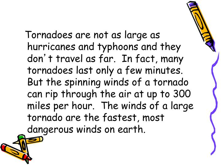 Tornadoes are not as large as hurricanes and typhoons and they don