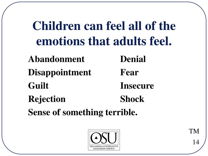 Children can feel all of the emotions that adults feel.