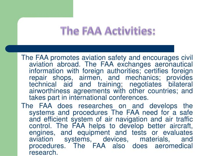 The FAA promotes aviation safety and encourages civil aviation abroad. The FAA exchanges aeronautical information with foreign authorities; certifies foreign repair shops, airmen, and mechanics; provides technical aid and training; negotiates bilateral airworthiness agreements with other countries; and takes part in international conferences.
