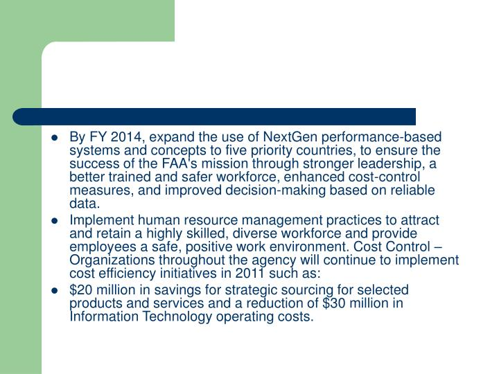 By FY 2014, expand the use of NextGen performance-based systems and concepts to five priority countries, to ensure the success of the FAA's mission through stronger leadership, a better trained and safer workforce, enhanced cost-control measures, and improved decision-making based on reliable data.