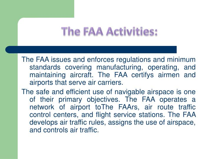 The FAA issues and enforces regulations and minimum standards covering manufacturing, operating, and maintaining aircraft. The FAA certifys airmen and airports that serve air carriers.