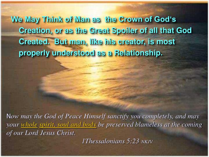 We May Think of Man as  the Crown of God's Creation, or as the Great Spoiler of all that God Created.  But man, like his creator, is most properly understood as a Relationship.