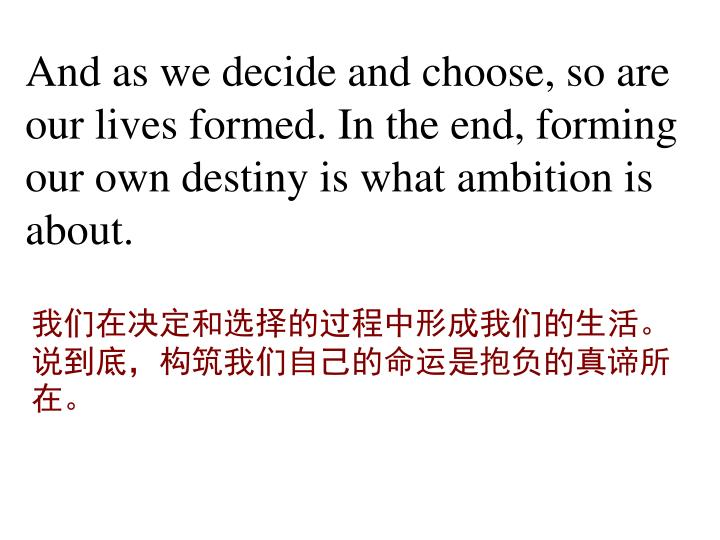 And as we decide and choose, so are our lives formed. In the end, forming our own destiny is what ambition is about.