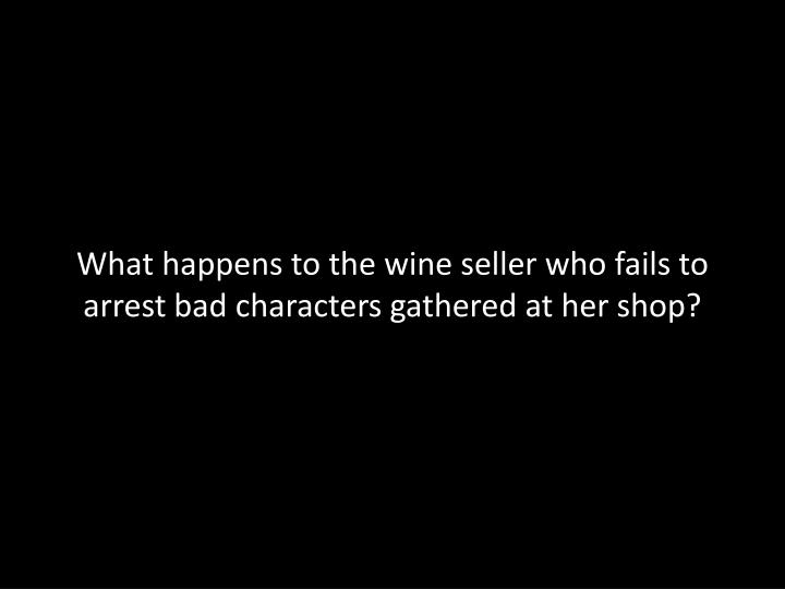 What happens to the wine seller who fails to arrest bad characters gathered at her shop?