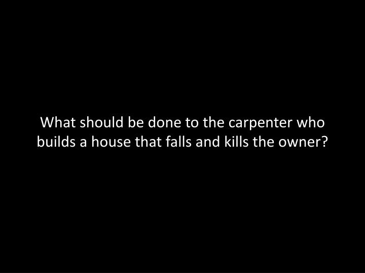 What should be done to the carpenter who builds a house that falls and kills the owner?