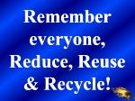 remember everyone reduce reuse recycle