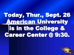 today thur sept 26 american university is in the college career center @ 9 30