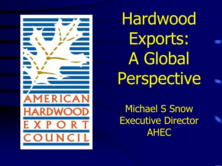 hardwood exports a global perspective michael s snow executive director ahec n.