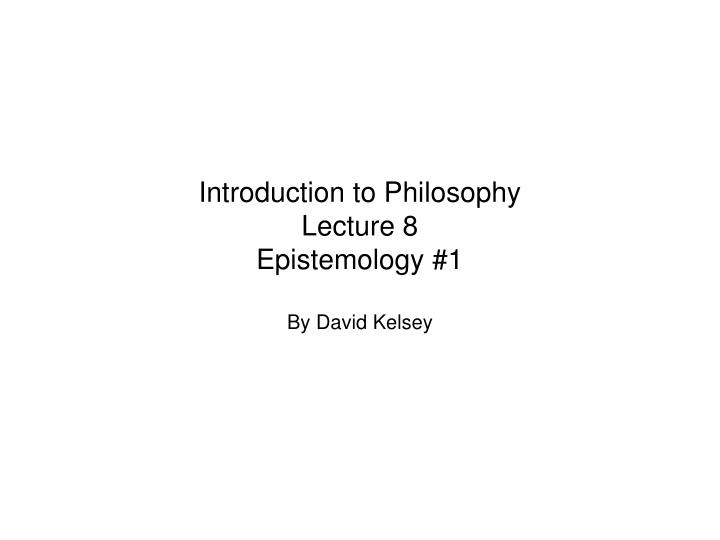 Introduction to philosophy lecture 8 epistemology 1