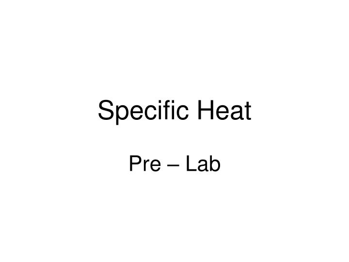 lab for specific heat Experiment viii: specific heat and calorimetry heat and specific heat: remains a common unit today and we will use it in this lab.