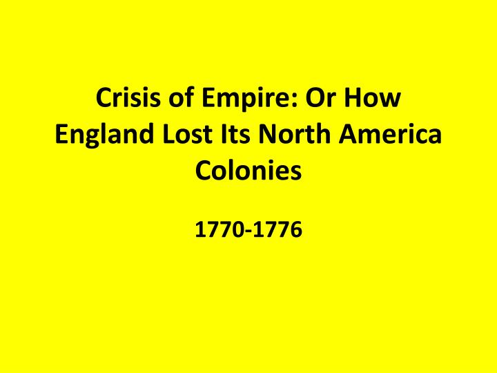 Crisis of Empire: Or How England Lost Its North America Colonies